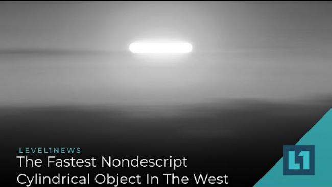 Embedded thumbnail for Level1 News March 11 2021: The Fastest Nondescript Cylindrical Object In The West