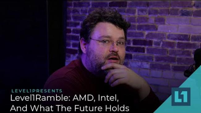 Embedded thumbnail for Level1Ramble: AMD, Intel, And What The Future Holds